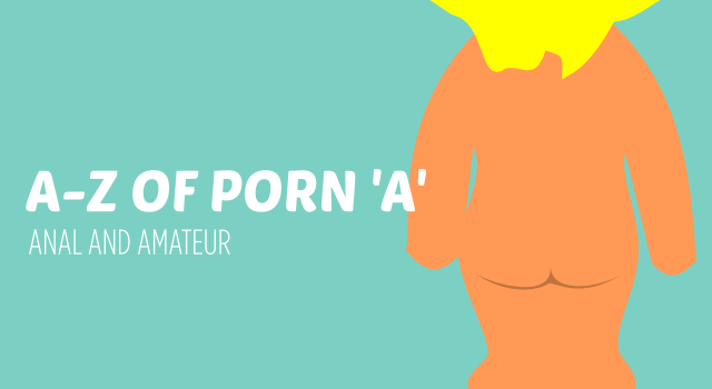 A-Z of porn. A is for anal and amateur